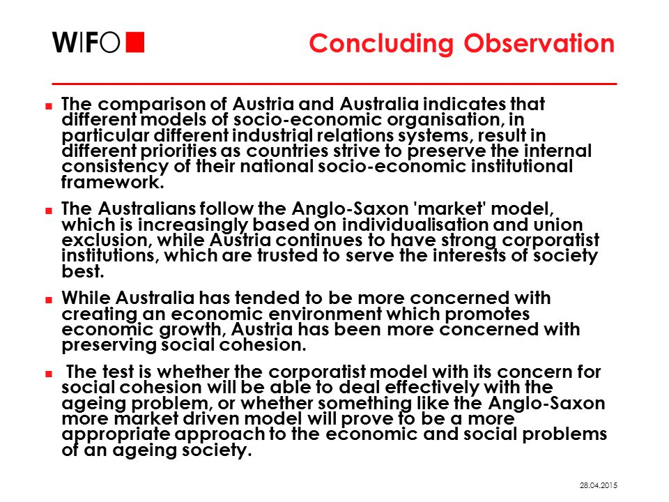 28.04.2015 Concluding Observation The comparison of Austria and Australia indicates that different models of socio-economic organisation, in particular different industrial relations systems, result in different priorities as countries strive to preserve the internal consistency of their national socio-economic institutional framework.