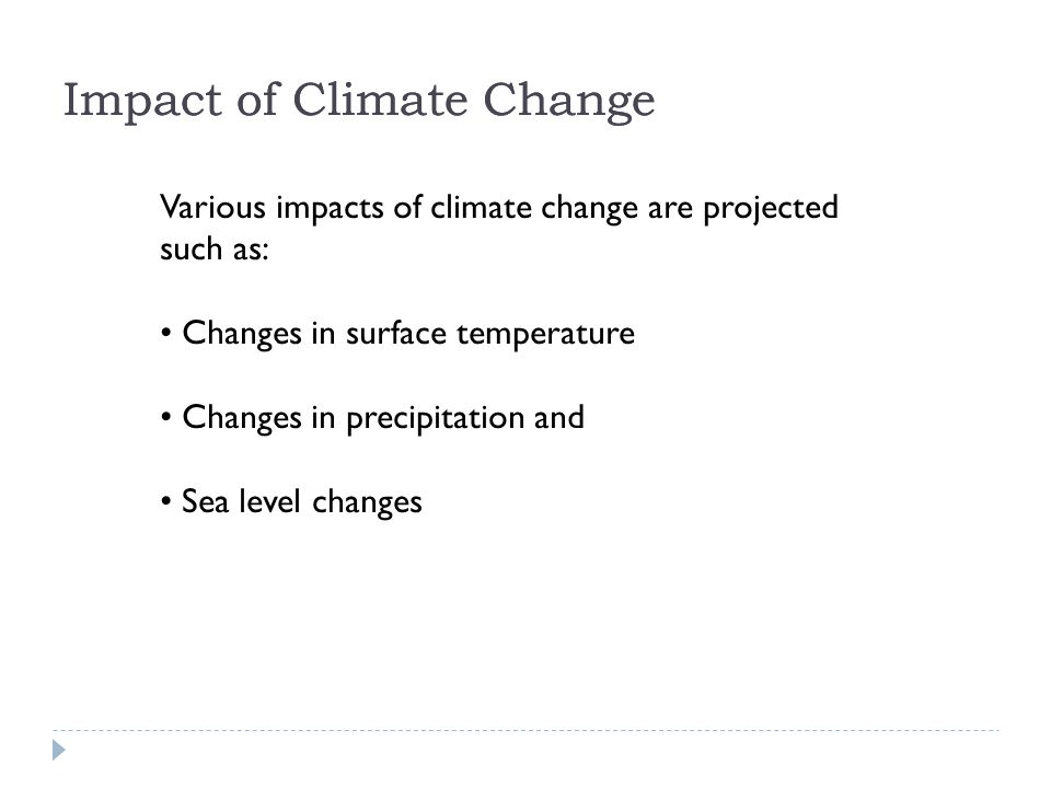 Various impacts of climate change are projected such as: Changes in surface temperature Changes in precipitation and Sea level changes Impact of Climate Change