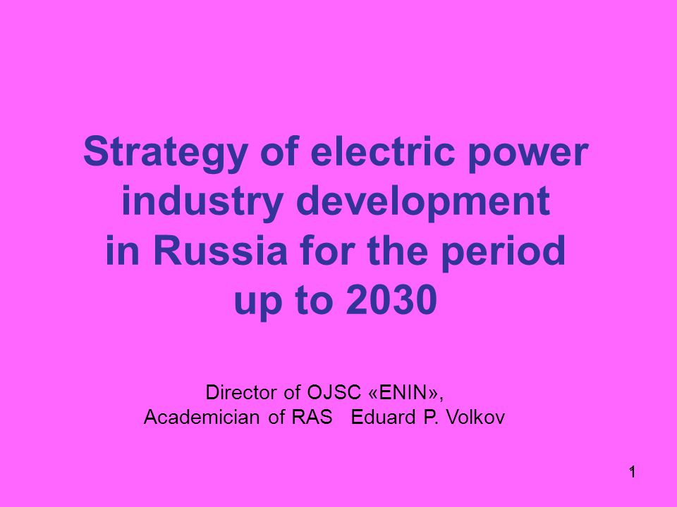 1 Strategy of electric power industry development in Russia for the period up to 2030 1 Director of OJSC «ENIN», Academician of RAS Eduard P.