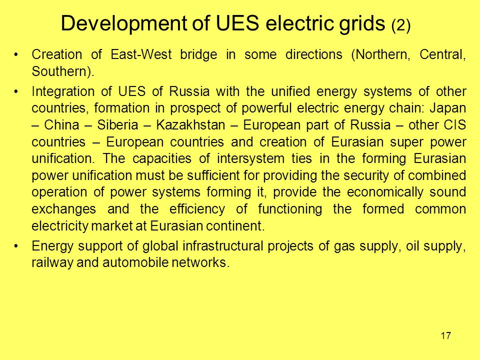 17 Development of UES electric grids (2) Creation of East-West bridge in some directions (Northern, Central, Southern).