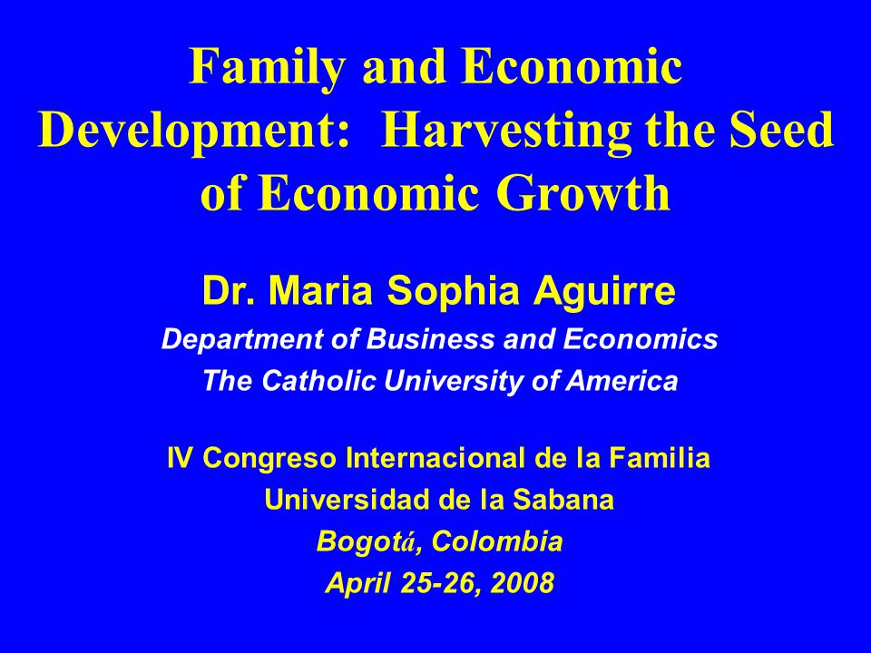 Family and Economic Development: Harvesting the Seed of Economic Growth Dr. Maria Sophia Aguirre Department of Business and Economics The Catholic Uni