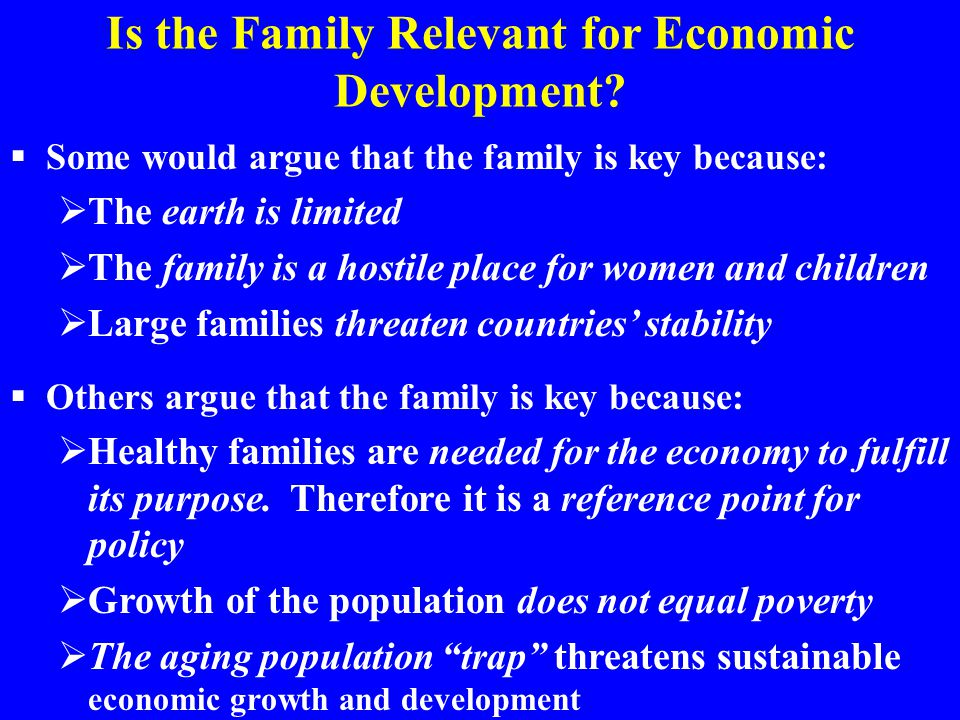 Is the Family Relevant for Economic Development?  Some would argue that the family is key because:  The earth is limited  The family is a hostile p