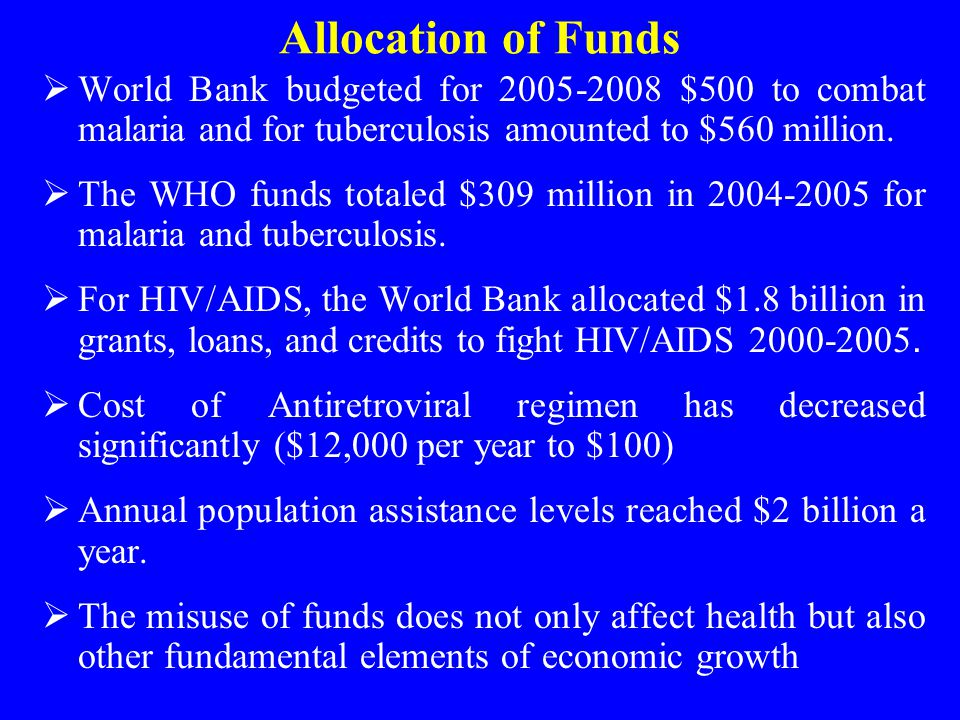 Allocation of Funds  World Bank budgeted for 2005-2008 $500 to combat malaria and for tuberculosis amounted to $560 million.  The WHO funds totaled