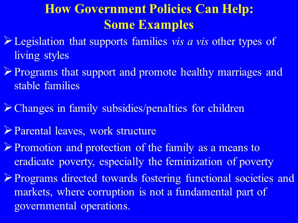 How Government Policies Can Help: Some Examples  Legislation that supports families vis a vis other types of living styles  Programs that support an