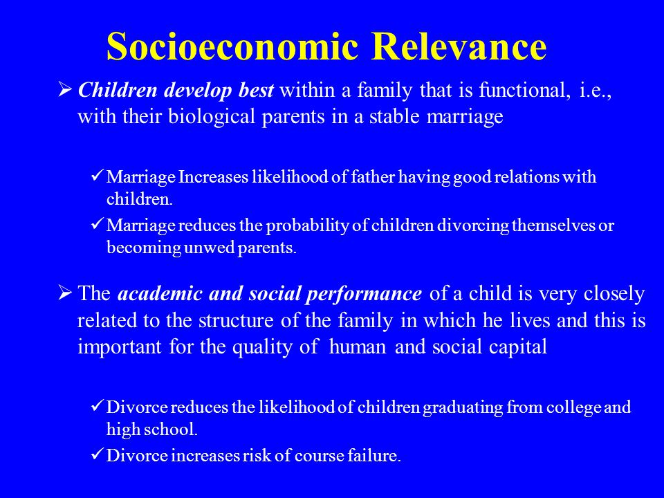 Socioeconomic Relevance  Children develop best within a family that is functional, i.e., with their biological parents in a stable marriage Marriage