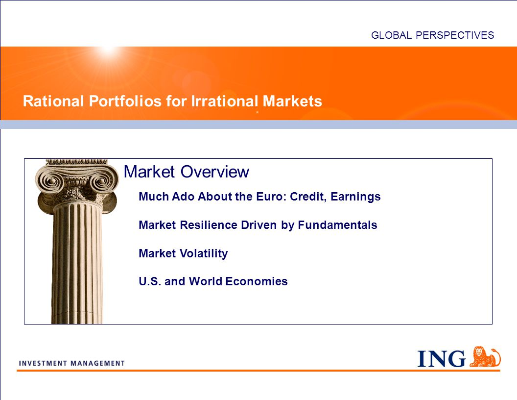 Market Overview GLOBAL PERSPECTIVES Rational Portfolios for Irrational Markets Much Ado About the Euro: Credit, Earnings Market Resilience Driven by Fundamentals Market Volatility U.S.