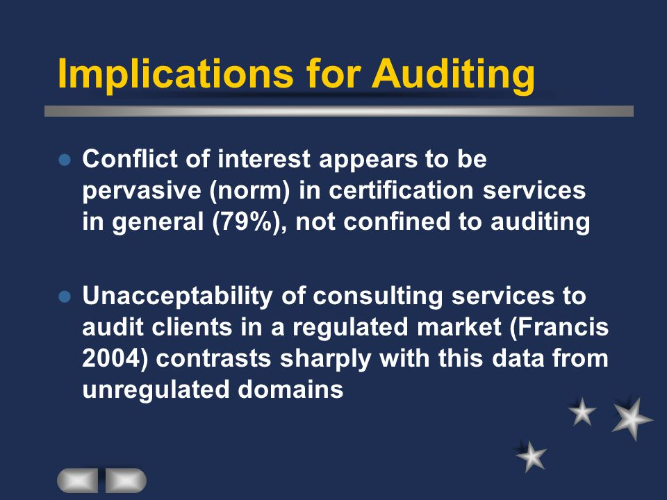 Implications for Auditing Conflict of interest appears to be pervasive (norm) in certification services in general (79%), not confined to auditing Unacceptability of consulting services to audit clients in a regulated market (Francis 2004) contrasts sharply with this data from unregulated domains