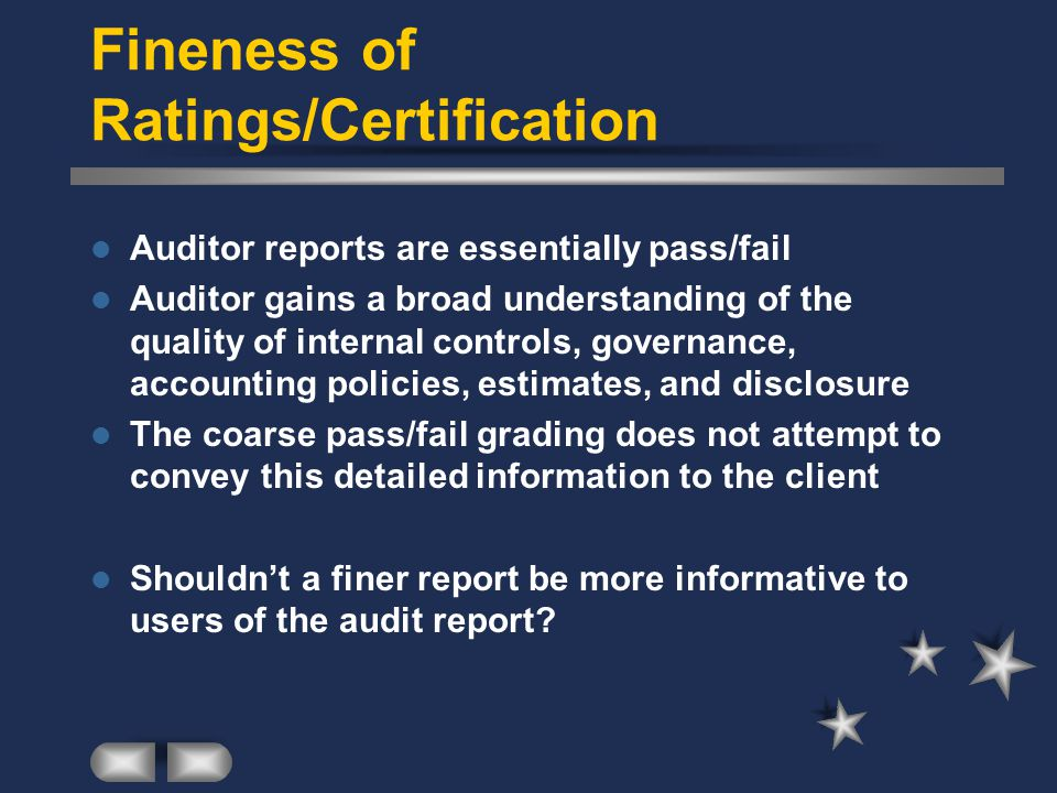 Fineness of Ratings/Certification Auditor reports are essentially pass/fail Auditor gains a broad understanding of the quality of internal controls, governance, accounting policies, estimates, and disclosure The coarse pass/fail grading does not attempt to convey this detailed information to the client Shouldn't a finer report be more informative to users of the audit report