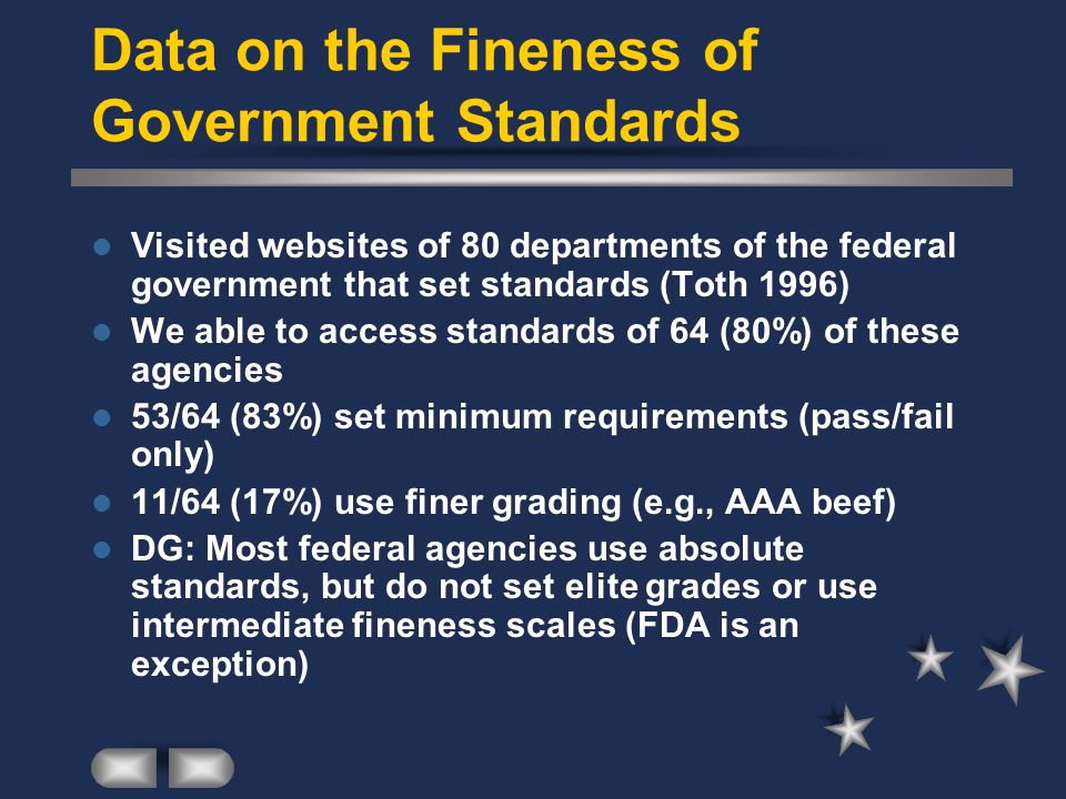 Data on the Fineness of Government Standards Visited websites of 80 departments of the federal government that set standards (Toth 1996) We able to access standards of 64 (80%) of these agencies 53/64 (83%) set minimum requirements (pass/fail only) 11/64 (17%) use finer grading (e.g., AAA beef) DG: Most federal agencies use absolute standards, but do not set elite grades or use intermediate fineness scales (FDA is an exception)