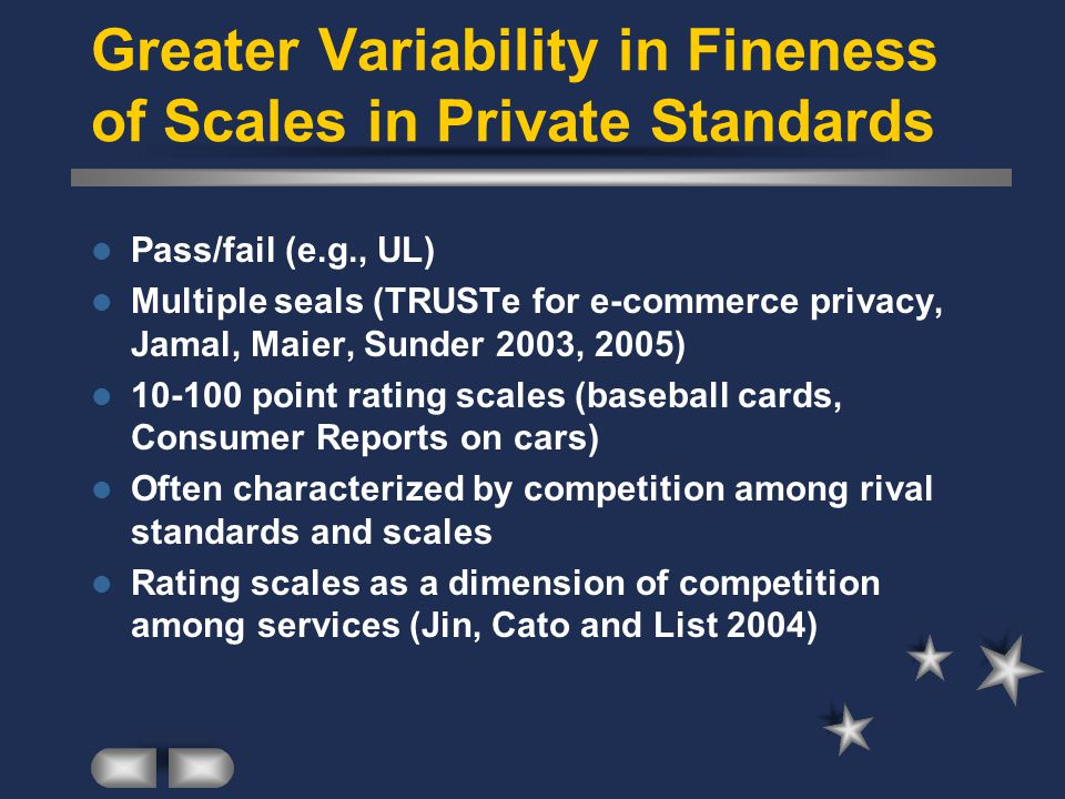 Greater Variability in Fineness of Scales in Private Standards Pass/fail (e.g., UL) Multiple seals (TRUSTe for e-commerce privacy, Jamal, Maier, Sunder 2003, 2005) 10-100 point rating scales (baseball cards, Consumer Reports on cars) Often characterized by competition among rival standards and scales Rating scales as a dimension of competition among services (Jin, Cato and List 2004)