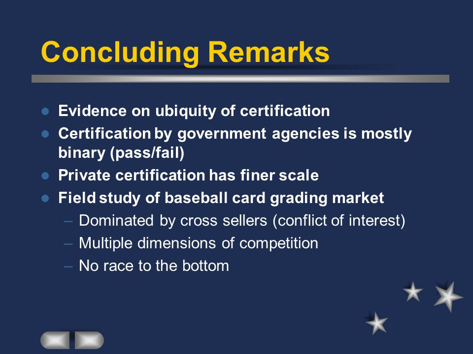 Concluding Remarks Evidence on ubiquity of certification Certification by government agencies is mostly binary (pass/fail) Private certification has finer scale Field study of baseball card grading market –Dominated by cross sellers (conflict of interest) –Multiple dimensions of competition –No race to the bottom