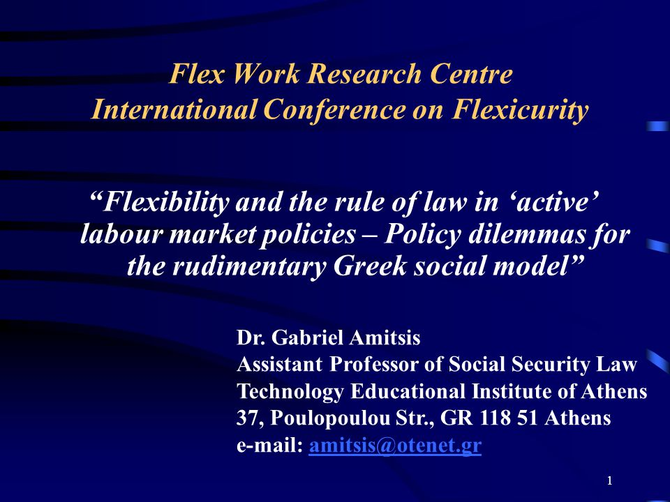 1 Flex Work Research Centre International Conference on Flexicurity Flexibility and the rule of law in 'active' labour market policies – Policy dilemmas for the rudimentary Greek social model Dr.
