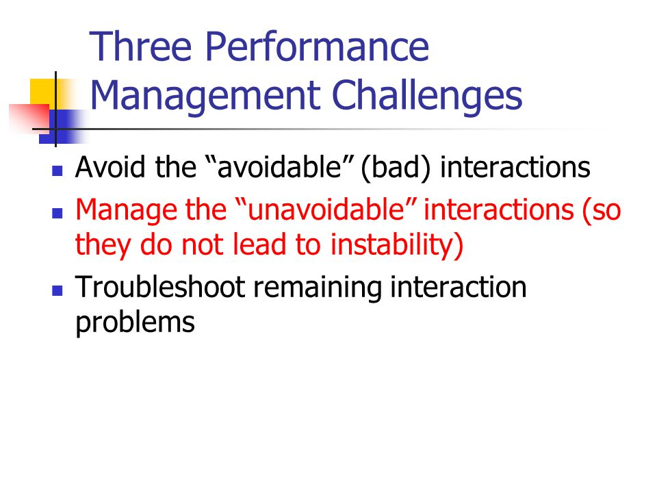 "Three Performance Management Challenges Avoid the ""avoidable"" (bad) interactions Manage the ""unavoidable"" interactions (so they do not lead to instabi"