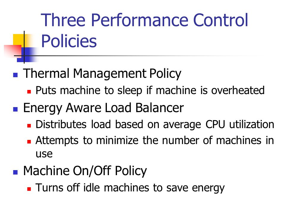 Three Performance Control Policies Thermal Management Policy Puts machine to sleep if machine is overheated Energy Aware Load Balancer Distributes loa