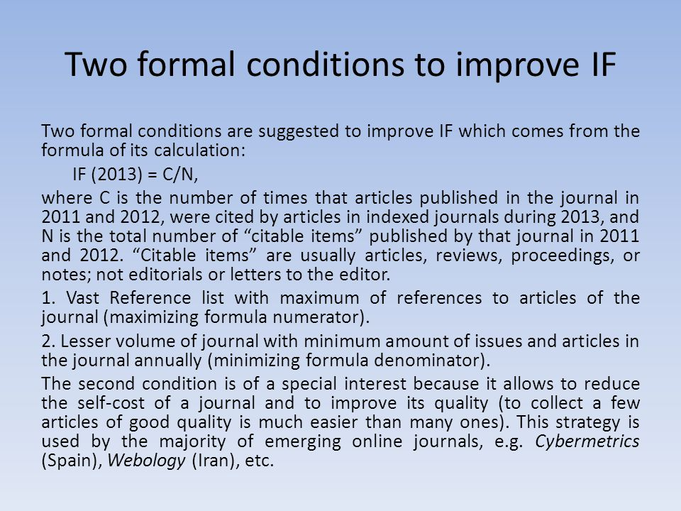 Two formal conditions to improve IF Two formal conditions are suggested to improve IF which comes from the formula of its calculation: IF (2013) = C/N, where C is the number of times that articles published in the journal in 2011 and 2012, were cited by articles in indexed journals during 2013, and N is the total number of citable items published by that journal in 2011 and 2012.