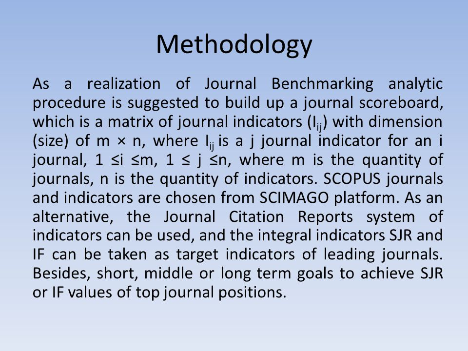 As a realization of Journal Benchmarking analytic procedure is suggested to build up a journal scoreboard, which is a matrix of journal indicators (I ij ) with dimension (size) of m × n, where I ij is a j journal indicator for an i journal, 1 ≤i ≤m, 1 ≤ j ≤n, where m is the quantity of journals, n is the quantity of indicators.