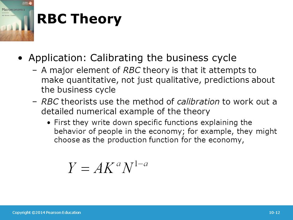 Copyright ©2014 Pearson Education10-12 RBC Theory Application: Calibrating the business cycle –A major element of RBC theory is that it attempts to make quantitative, not just qualitative, predictions about the business cycle –RBC theorists use the method of calibration to work out a detailed numerical example of the theory First they write down specific functions explaining the behavior of people in the economy; for example, they might choose as the production function for the economy,