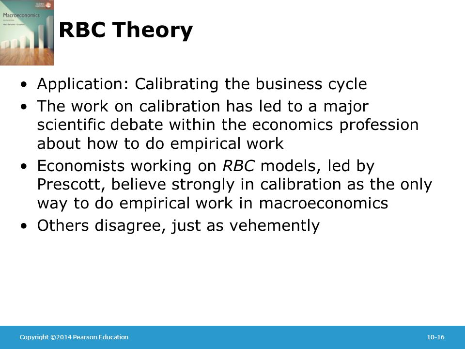 Copyright ©2014 Pearson Education10-16 RBC Theory Application: Calibrating the business cycle The work on calibration has led to a major scientific debate within the economics profession about how to do empirical work Economists working on RBC models, led by Prescott, believe strongly in calibration as the only way to do empirical work in macroeconomics Others disagree, just as vehemently