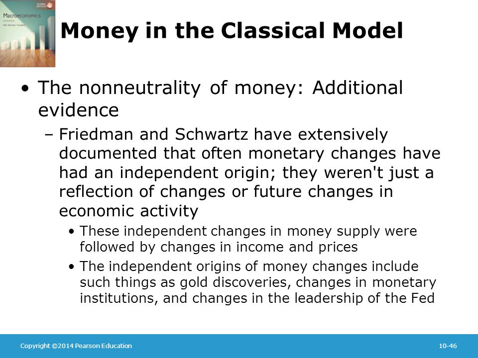 Copyright ©2014 Pearson Education10-46 Money in the Classical Model The nonneutrality of money: Additional evidence –Friedman and Schwartz have extensively documented that often monetary changes have had an independent origin; they weren t just a reflection of changes or future changes in economic activity These independent changes in money supply were followed by changes in income and prices The independent origins of money changes include such things as gold discoveries, changes in monetary institutions, and changes in the leadership of the Fed