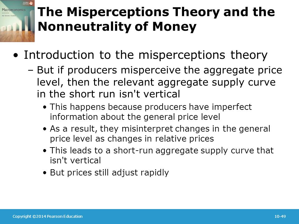 Copyright ©2014 Pearson Education10-49 The Misperceptions Theory and the Nonneutrality of Money Introduction to the misperceptions theory –But if producers misperceive the aggregate price level, then the relevant aggregate supply curve in the short run isn t vertical This happens because producers have imperfect information about the general price level As a result, they misinterpret changes in the general price level as changes in relative prices This leads to a short-run aggregate supply curve that isn t vertical But prices still adjust rapidly