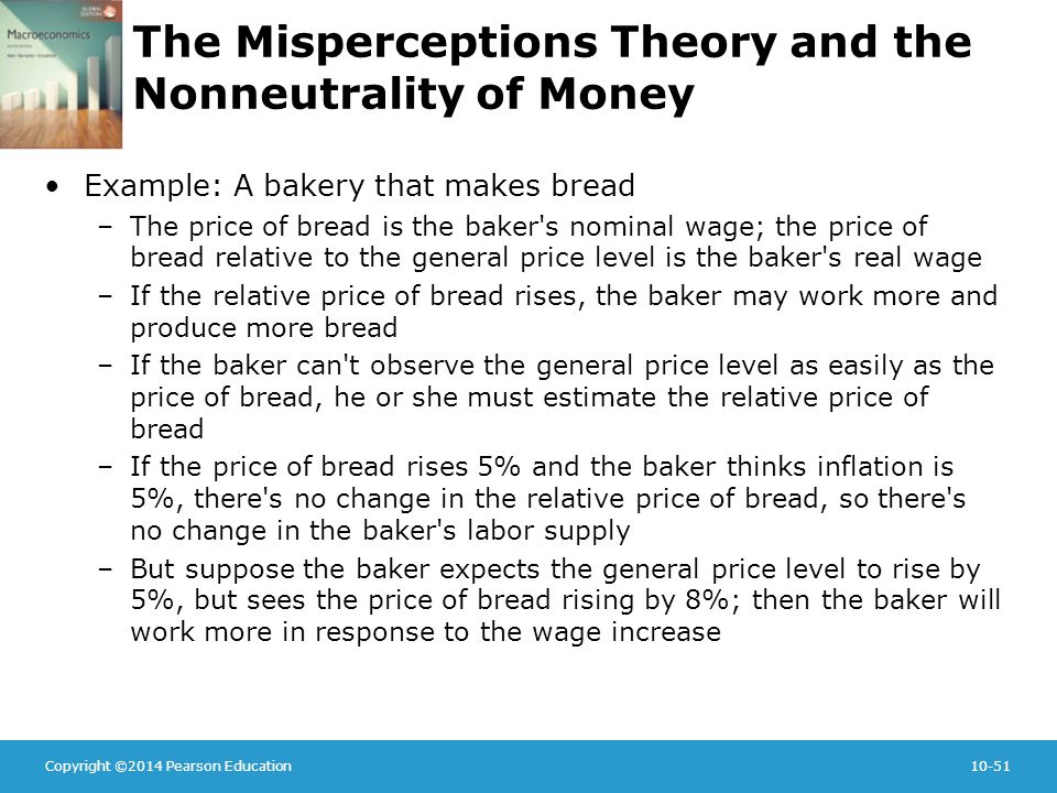 Copyright ©2014 Pearson Education10-51 The Misperceptions Theory and the Nonneutrality of Money Example: A bakery that makes bread –The price of bread is the baker s nominal wage; the price of bread relative to the general price level is the baker s real wage –If the relative price of bread rises, the baker may work more and produce more bread –If the baker can t observe the general price level as easily as the price of bread, he or she must estimate the relative price of bread –If the price of bread rises 5% and the baker thinks inflation is 5%, there s no change in the relative price of bread, so there s no change in the baker s labor supply –But suppose the baker expects the general price level to rise by 5%, but sees the price of bread rising by 8%; then the baker will work more in response to the wage increase