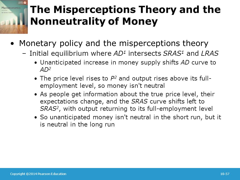 Copyright ©2014 Pearson Education10-57 The Misperceptions Theory and the Nonneutrality of Money Monetary policy and the misperceptions theory –Initial equilibrium where AD 1 intersects SRAS 1 and LRAS Unanticipated increase in money supply shifts AD curve to AD 2 The price level rises to P 2 and output rises above its full- employment level, so money isn t neutral As people get information about the true price level, their expectations change, and the SRAS curve shifts left to SRAS 2, with output returning to its full-employment level So unanticipated money isn t neutral in the short run, but it is neutral in the long run