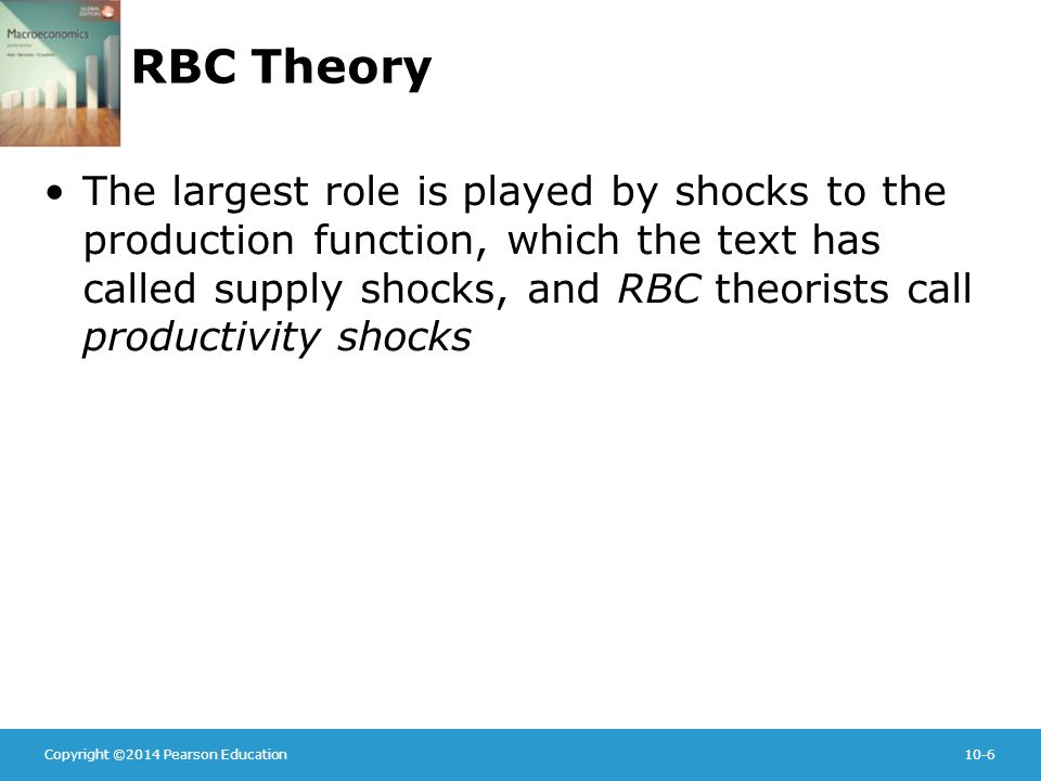Copyright ©2014 Pearson Education10-6 RBC Theory The largest role is played by shocks to the production function, which the text has called supply shocks, and RBC theorists call productivity shocks
