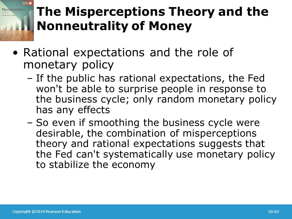 Copyright ©2014 Pearson Education10-62 The Misperceptions Theory and the Nonneutrality of Money Rational expectations and the role of monetary policy –If the public has rational expectations, the Fed won t be able to surprise people in response to the business cycle; only random monetary policy has any effects –So even if smoothing the business cycle were desirable, the combination of misperceptions theory and rational expectations suggests that the Fed can t systematically use monetary policy to stabilize the economy
