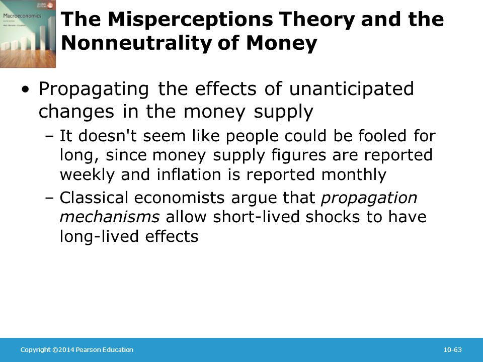 Copyright ©2014 Pearson Education10-63 The Misperceptions Theory and the Nonneutrality of Money Propagating the effects of unanticipated changes in the money supply –It doesn t seem like people could be fooled for long, since money supply figures are reported weekly and inflation is reported monthly –Classical economists argue that propagation mechanisms allow short-lived shocks to have long-lived effects