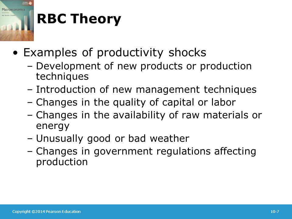 Copyright ©2014 Pearson Education10-7 RBC Theory Examples of productivity shocks –Development of new products or production techniques –Introduction of new management techniques –Changes in the quality of capital or labor –Changes in the availability of raw materials or energy –Unusually good or bad weather –Changes in government regulations affecting production