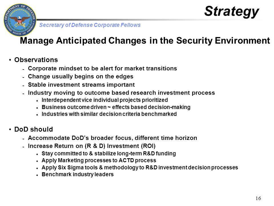 Secretary of Defense Corporate Fellows 16 Observations – Corporate mindset to be alert for market transitions – Change usually begins on the edges – Stable investment streams important – Industry moving to outcome based research investment process Interdependent vice individual projects prioritized Business outcome driven ~ effects based decision-making Industries with similar decision criteria benchmarked DoD should – Accommodate DoD's broader focus, different time horizon – Increase Return on (R & D) Investment (ROI) Stay committed to & stabilize long-term R&D funding Apply Marketing processes to ACTD process Apply Six Sigma tools & methodology to R&D investment decision processes Benchmark industry leaders Strategy Manage Anticipated Changes in the Security Environment