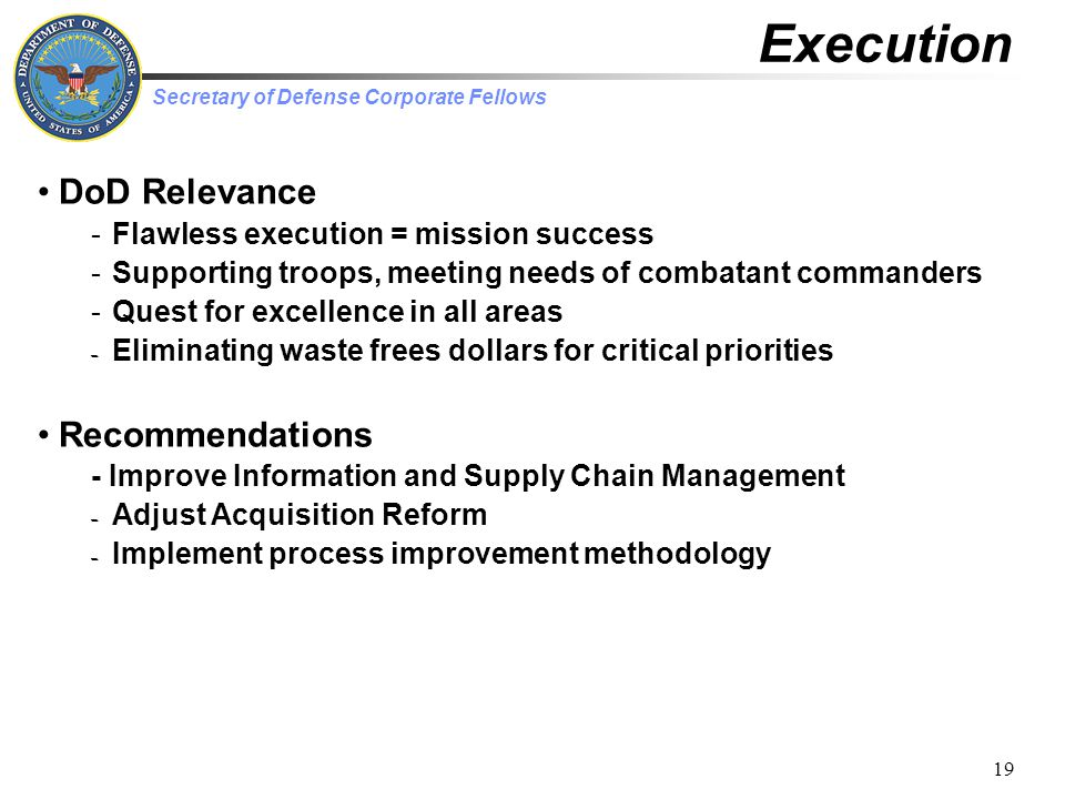Secretary of Defense Corporate Fellows 19 Execution DoD Relevance -Flawless execution = mission success -Supporting troops, meeting needs of combatant commanders -Quest for excellence in all areas – Eliminating waste frees dollars for critical priorities Recommendations - Improve Information and Supply Chain Management – Adjust Acquisition Reform – Implement process improvement methodology