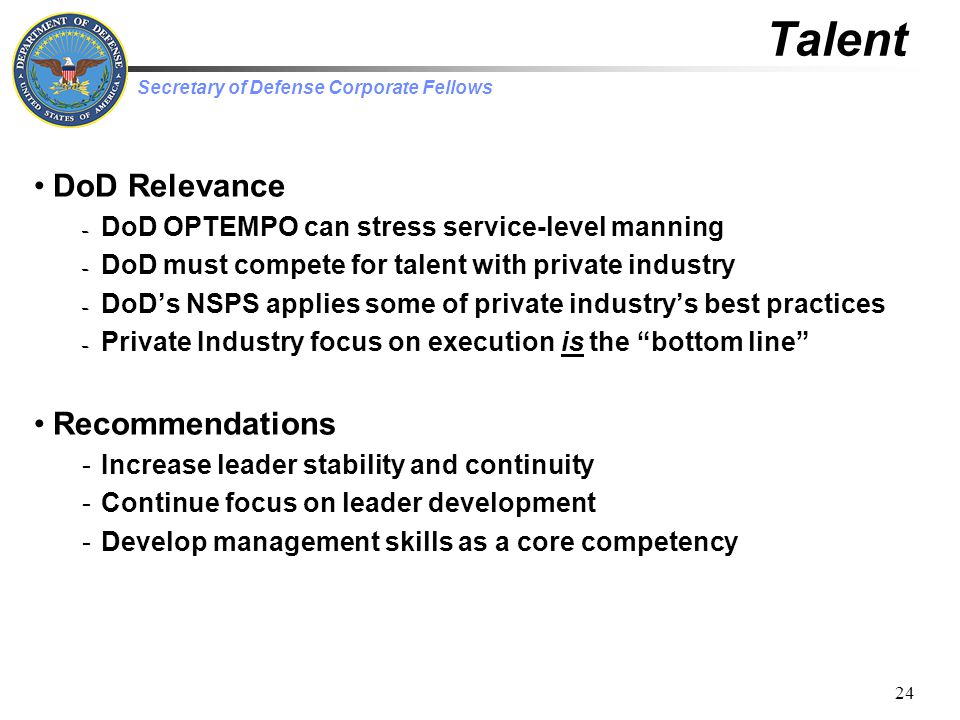 Secretary of Defense Corporate Fellows 24 Talent DoD Relevance – DoD OPTEMPO can stress service-level manning – DoD must compete for talent with private industry – DoD's NSPS applies some of private industry's best practices – Private Industry focus on execution is the bottom line Recommendations -Increase leader stability and continuity -Continue focus on leader development -Develop management skills as a core competency