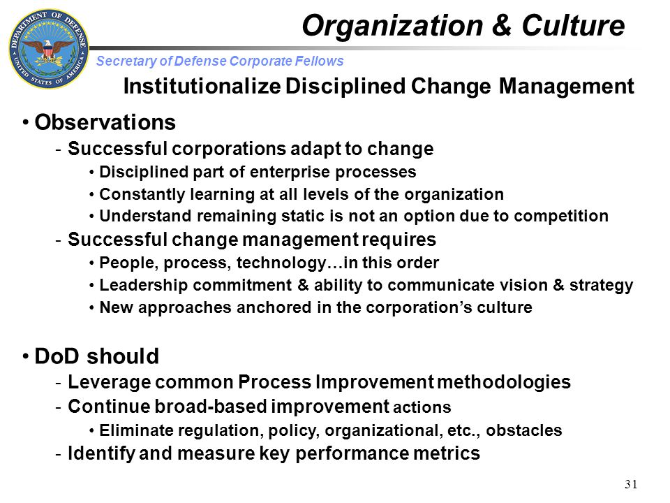 Secretary of Defense Corporate Fellows 31 Institutionalize Disciplined Change Management Observations -Successful corporations adapt to change Disciplined part of enterprise processes Constantly learning at all levels of the organization Understand remaining static is not an option due to competition -Successful change management requires People, process, technology…in this order Leadership commitment & ability to communicate vision & strategy New approaches anchored in the corporation's culture DoD should -Leverage common Process Improvement methodologies -Continue broad-based improvement actions Eliminate regulation, policy, organizational, etc., obstacles -Identify and measure key performance metrics Organization & Culture