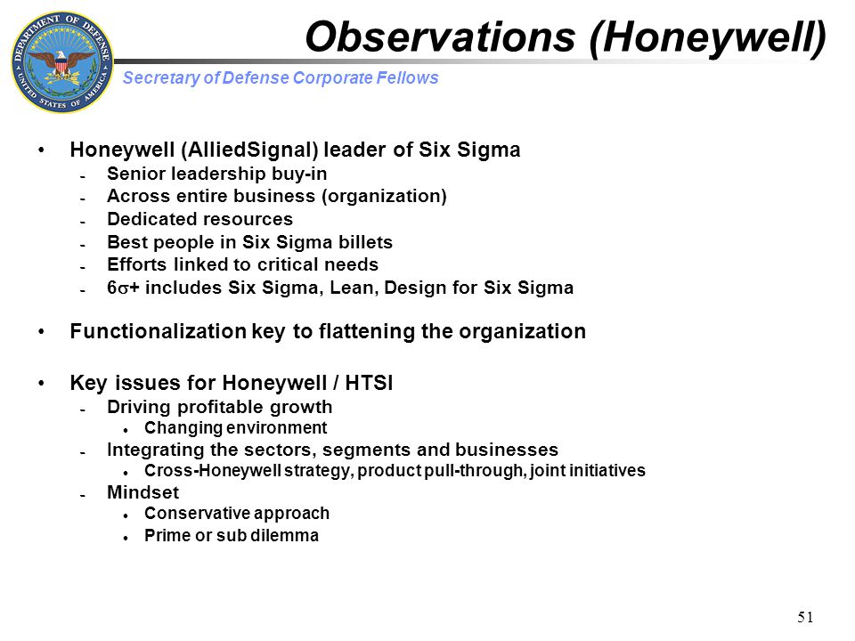 Secretary of Defense Corporate Fellows 51 Observations (Honeywell) Honeywell (AlliedSignal) leader of Six Sigma – Senior leadership buy-in – Across entire business (organization) – Dedicated resources – Best people in Six Sigma billets – Efforts linked to critical needs – 6  + includes Six Sigma, Lean, Design for Six Sigma Functionalization key to flattening the organization Key issues for Honeywell / HTSI – Driving profitable growth Changing environment – Integrating the sectors, segments and businesses Cross-Honeywell strategy, product pull-through, joint initiatives – Mindset Conservative approach Prime or sub dilemma