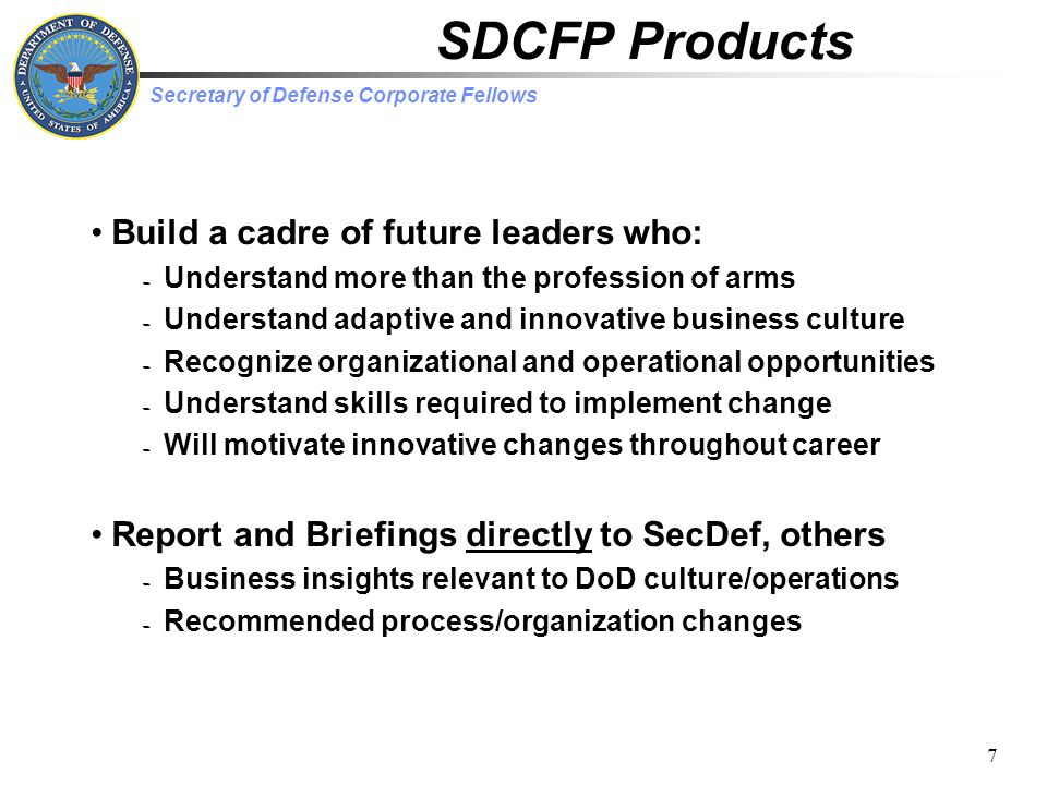 Secretary of Defense Corporate Fellows 7 SDCFP Products Build a cadre of future leaders who: – Understand more than the profession of arms – Understand adaptive and innovative business culture – Recognize organizational and operational opportunities – Understand skills required to implement change – Will motivate innovative changes throughout career Report and Briefings directly to SecDef, others – Business insights relevant to DoD culture/operations – Recommended process/organization changes
