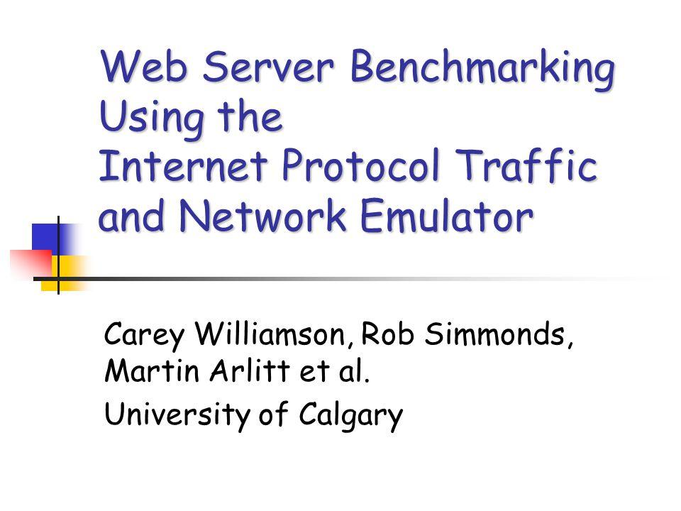 Web Server Benchmarking Using the Internet Protocol Traffic and Network Emulator Carey Williamson, Rob Simmonds, Martin Arlitt et al.