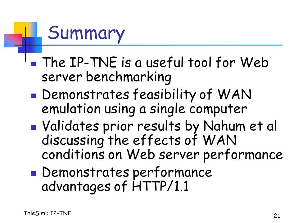 TeleSim : IP-TNE 21 Summary The IP-TNE is a useful tool for Web server benchmarking Demonstrates feasibility of WAN emulation using a single computer Validates prior results by Nahum et al discussing the effects of WAN conditions on Web server performance Demonstrates performance advantages of HTTP/1.1