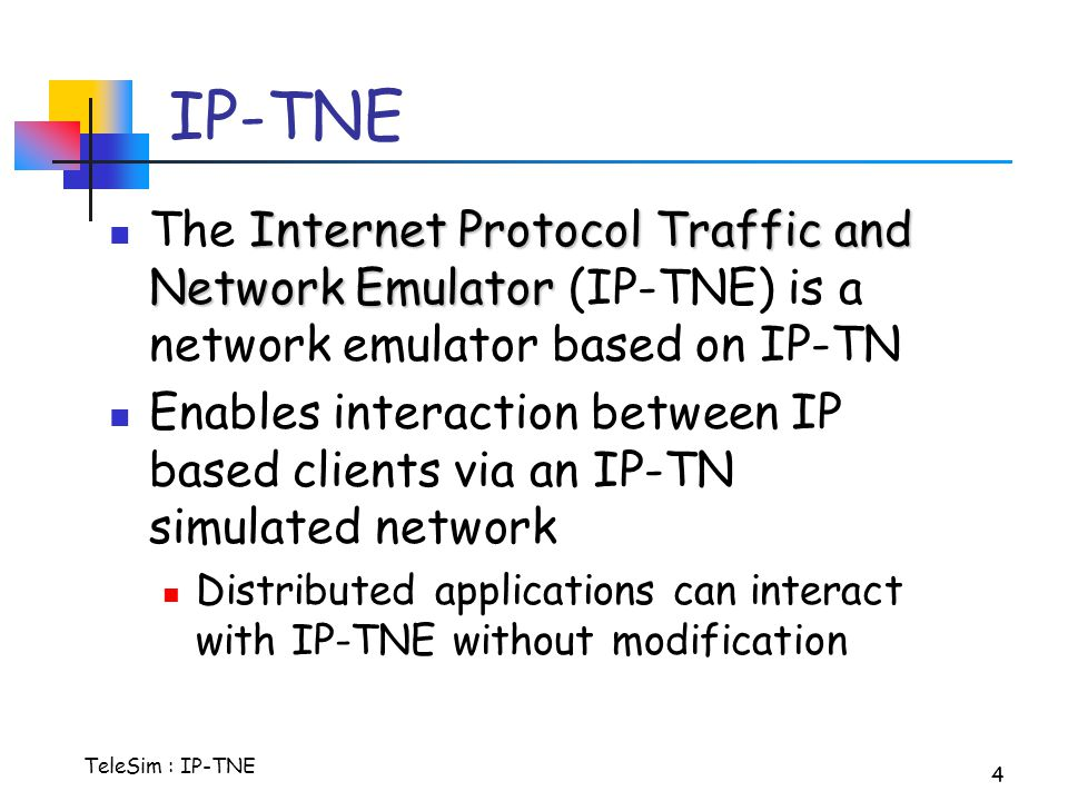 TeleSim : IP-TNE 4 IP-TNE Internet Protocol Traffic and Network Emulator The Internet Protocol Traffic and Network Emulator (IP-TNE) is a network emulator based on IP-TN Enables interaction between IP based clients via an IP-TN simulated network Distributed applications can interact with IP-TNE without modification