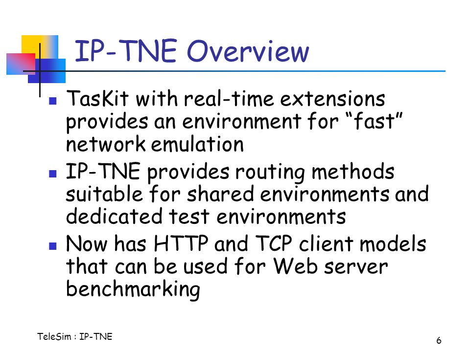 TeleSim : IP-TNE 6 IP-TNE Overview TasKit with real-time extensions provides an environment for fast network emulation IP-TNE provides routing methods suitable for shared environments and dedicated test environments Now has HTTP and TCP client models that can be used for Web server benchmarking