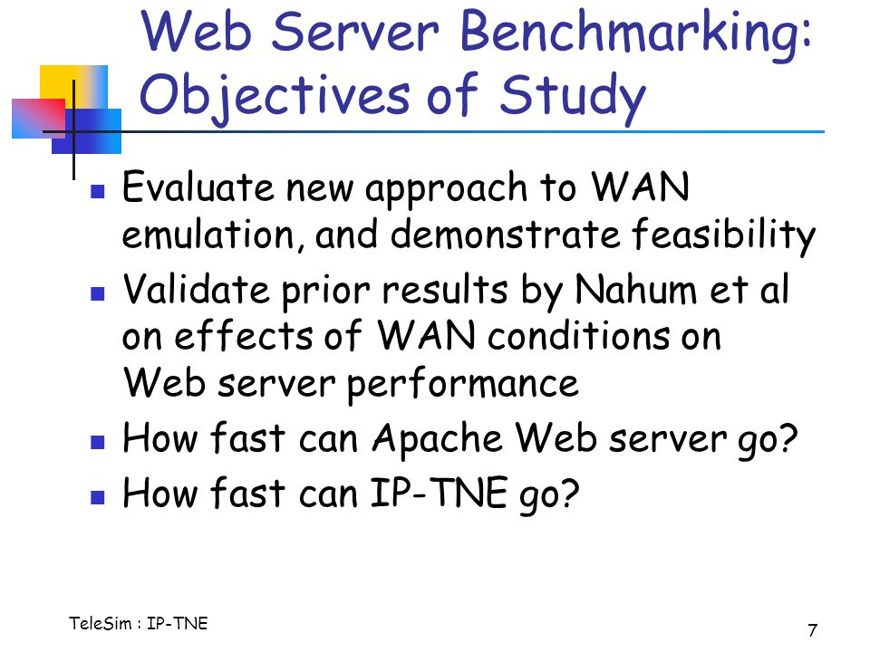 TeleSim : IP-TNE 7 Web Server Benchmarking: Objectives of Study Evaluate new approach to WAN emulation, and demonstrate feasibility Validate prior results by Nahum et al on effects of WAN conditions on Web server performance How fast can Apache Web server go.
