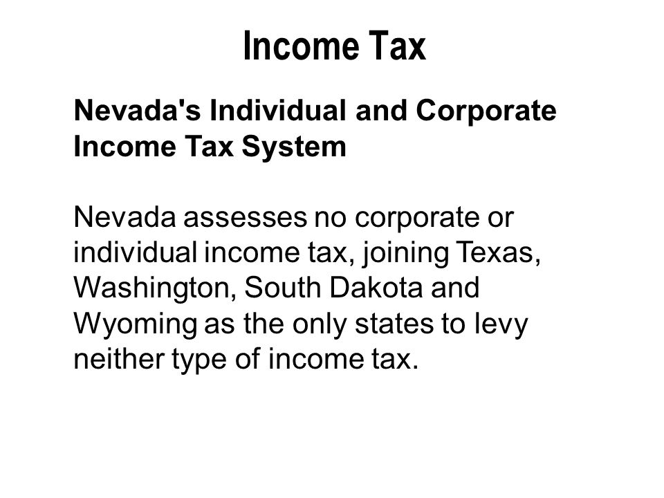 Income Tax Nevada s Individual and Corporate Income Tax System Nevada assesses no corporate or individual income tax, joining Texas, Washington, South Dakota and Wyoming as the only states to levy neither type of income tax.