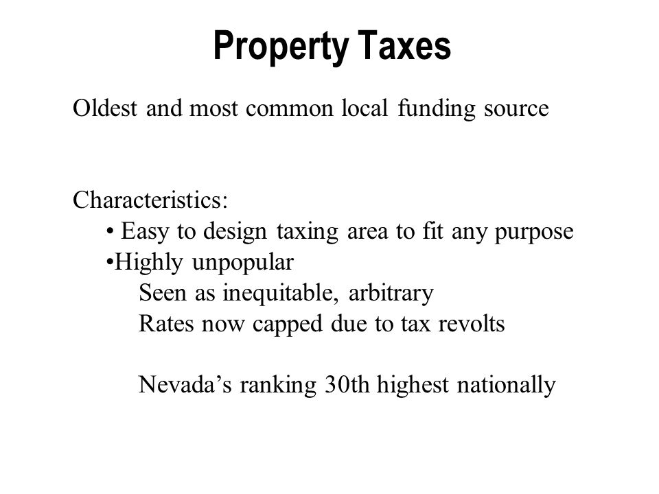 Property Taxes Oldest and most common local funding source Characteristics: Easy to design taxing area to fit any purpose Highly unpopular Seen as inequitable, arbitrary Rates now capped due to tax revolts Nevada's ranking 30th highest nationally
