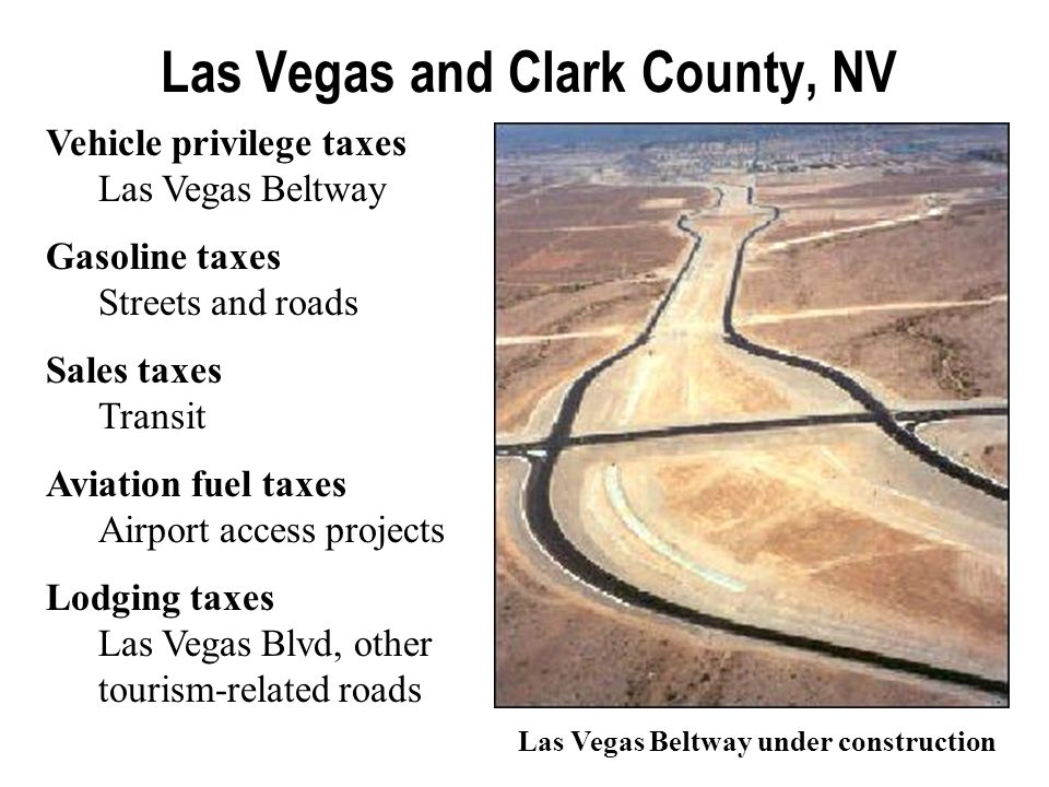 Las Vegas and Clark County, NV Vehicle privilege taxes Las Vegas Beltway Gasoline taxes Streets and roads Sales taxes Transit Aviation fuel taxes Airport access projects Lodging taxes Las Vegas Blvd, other tourism-related roads Las Vegas Beltway under construction