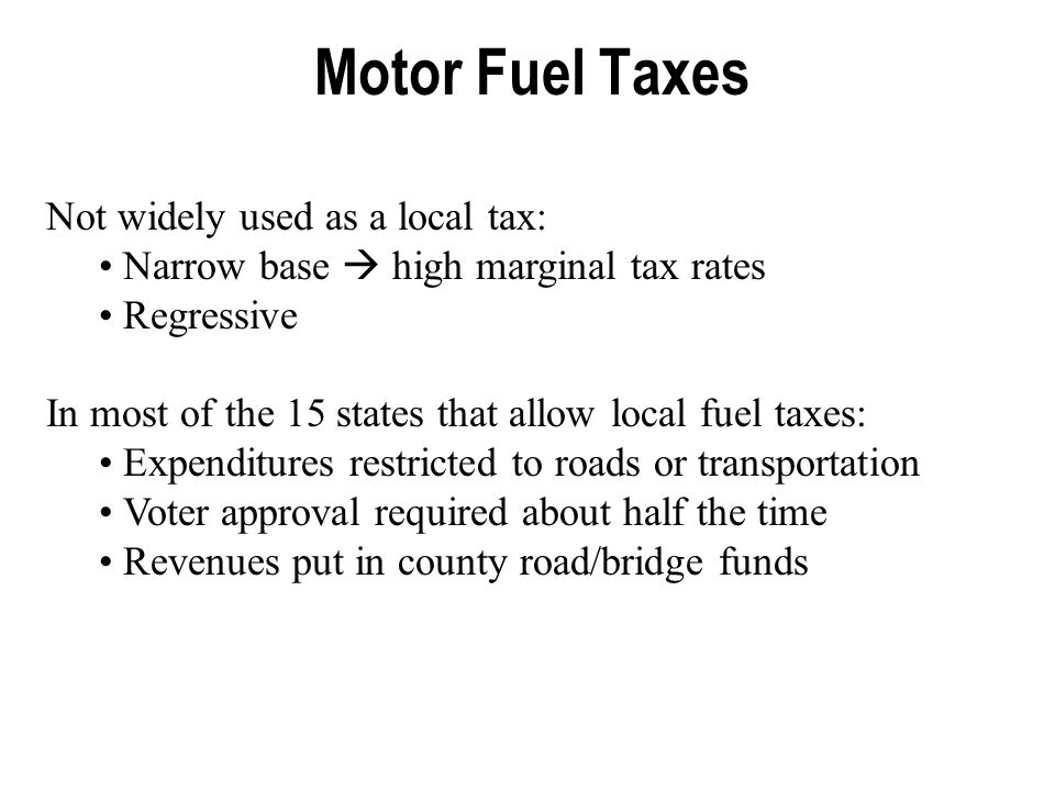 Motor Fuel Taxes Not widely used as a local tax: Narrow base  high marginal tax rates Regressive In most of the 15 states that allow local fuel taxes: Expenditures restricted to roads or transportation Voter approval required about half the time Revenues put in county road/bridge funds