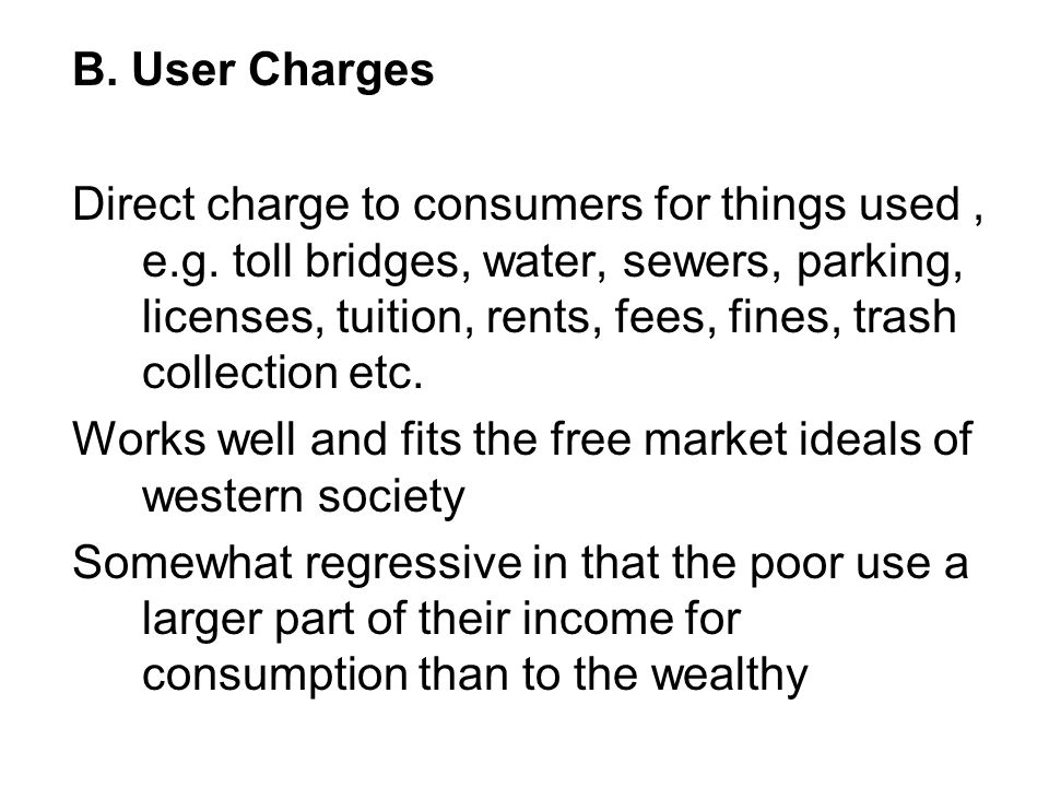 B.User Charges Direct charge to consumers for things used, e.g.