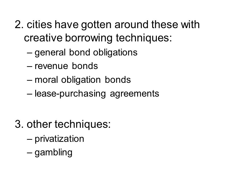 2. cities have gotten around these with creative borrowing techniques: –general bond obligations –revenue bonds –moral obligation bonds –lease-purchas