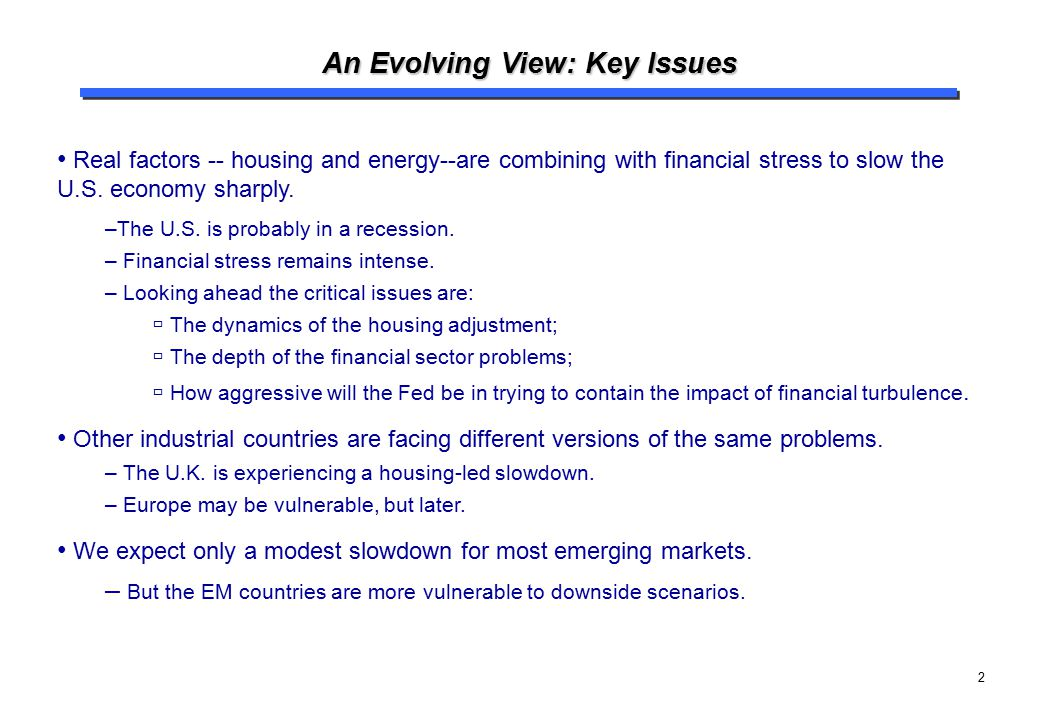2 An Evolving View: Key Issues Real factors -- housing and energy--are combining with financial stress to slow the U.S. economy sharply. –The U.S. is