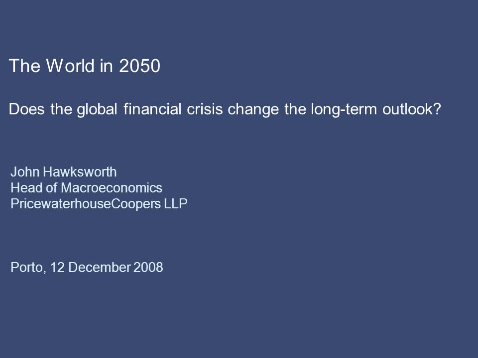 The World in 2050 Does the global financial crisis change the long-term outlook? John Hawksworth Head of Macroeconomics PricewaterhouseCoopers LLP Por