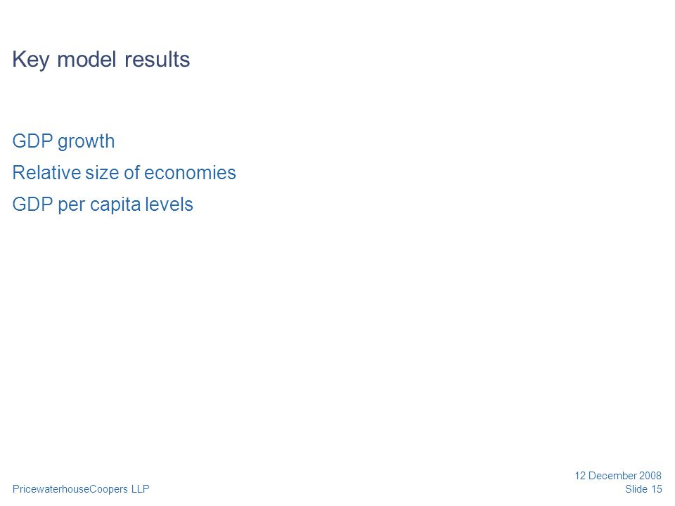 PricewaterhouseCoopers LLP 12 December 2008 Slide 15 Key model results GDP growth Relative size of economies GDP per capita levels